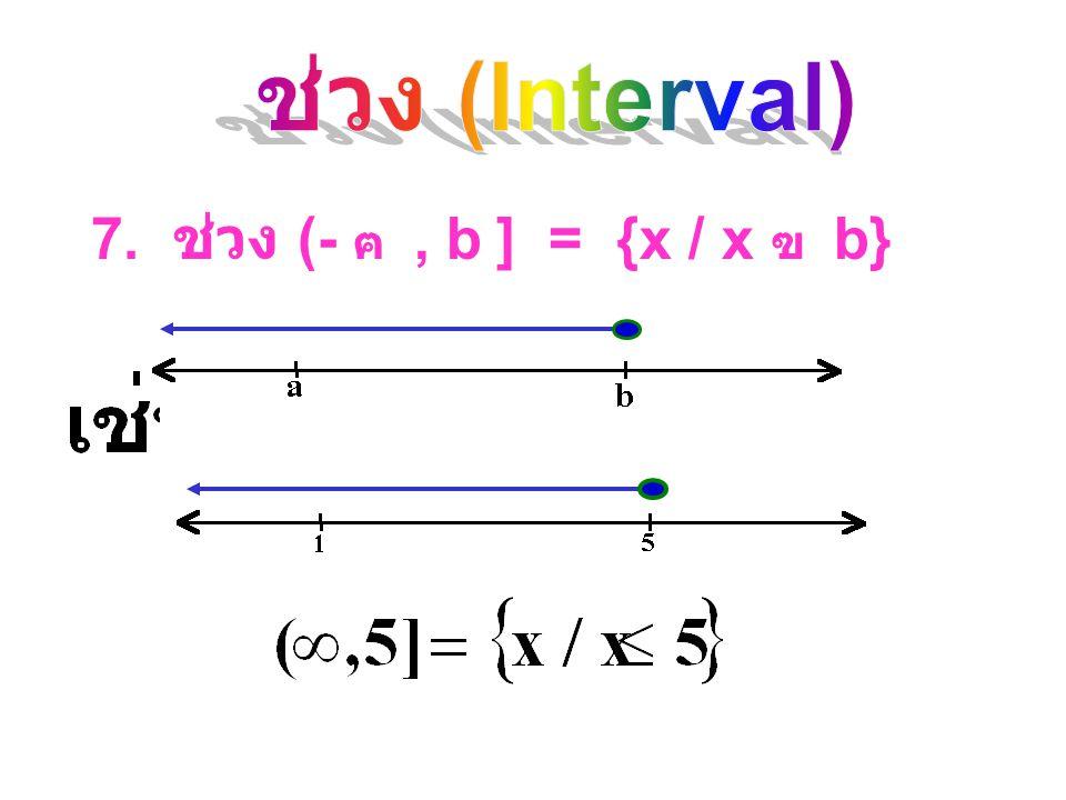 ช่วง (Interval) 7. ช่วง (- ฅ , b ] = {x / x ฃ b}